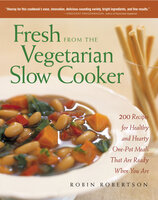 Fresh from the Vegan Slow Cooker: 200 Ultra-Convenient, Super-Tasty, Completely Animal-Free Recipes - Robin Robertson