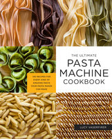 The Ultimate Pasta Machine Cookbook: 100 Recipes for Every Kind of Amazing Pasta Your Pasta Maker Can Make - Lucy Vaserfirer