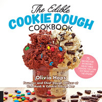 The Edible Cookie Dough Cookbook: 75 Recipes for Incredibly Delectable Doughs You Can Eat Right Off the Spoon - Olivia Hops