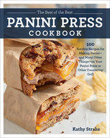 The Best of the Best Panini Press Cookbook: 100 Surefire Recipes for Making Panini--and Many Other Things--on Your Panini Press or Other Countertop Grill