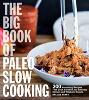 The Big Book of Paleo Slow Cooking: 200 Nourishing Recipes That Cook Carefree, for Everyday Dinners and Weekend Feasts - Natalie Perry