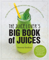 The Juice Lover's Big Book of Juices: 425 Recipes for Super Nutritious and Crazy Delicious Juices - Vanessa Simkins
