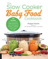 The Slow Cooker Baby Food Cookbook: 125 Recipes for Low-Fuss, High-Nutrition, and All-Natural Purees, Cereals, and Finger Foods - Maggie Meade