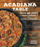 Acadiana Table: Cajun and Creole Home Cooking from the Heart of Louisiana - George Graham
