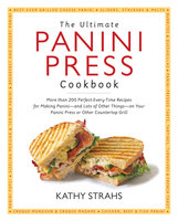 The Ultimate Panini Press Cookbook: More Than 200 Perfect-Every-Time Recipes for Making Panini - and Lots of Other Things - on Your Panini Press or Other Countertop Grill - Kathy Strahs