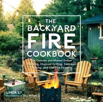 The Backyard Fire Cookbook: Get Outside and Master Ember Roasting, Charcoal Grilling, Cast-Iron Cooking, and Live-Fire Feasting - Linda Ly