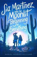Sia Martinez and the Moonlit Beginning of Everything - Raquel Vasquez Gilliland