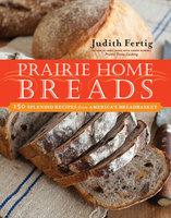 Prairie Home Breads: 150 Splendid Recipes from America's Breadbasket - Judith Fertig