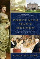 Fortune's Many Houses: A Victorian Visionary, a Noble Scottish Family, and a Lost Inheritance - Simon Welfare