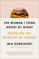 The Women I Think About at Night: Traveling the Paths of My Heroes - Mia Kankimäki