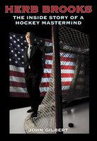 Herb Brooks: The Inside Story of a Hockey Mastermind - John Gilbert