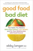 Good Food, Bad Diet - The Habits You Need to Ditch Diet Culture, Lose Weight, and Fix Your Relationship with Food Forever - Abby Langer