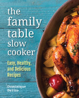 The Family Table Slow Cooker: Easy, healthy and delicious recipes for every day - Dominique DeVito