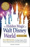 The Hidden Magic of Walt Disney World, 3rd Edition - Over 600 Secrets of the Magic Kingdom, EPCOT, Disney's Hollywood Studios and Disney's Animal Kingdom - Susan Veness