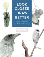 Look Closer, Draw Better: Expert Techniques for Realistic Drawing - Kateri Ewing