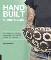 Handbuilt, A Potter's Guide: Master timeless techniques, explore new forms, dig and process your own clay - Melissa Weiss