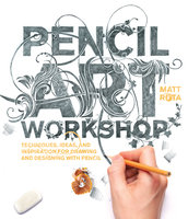 Pencil Art Workshop: Techniques, Ideas, and Inspiration for Drawing and Designing with Pencil - Matt Rota