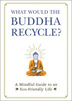 What Would the Buddha Recycle? : A Mindful Guide to an Eco-Friendly Life - Adams Media