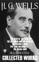 Collected Works of H.G. Wells (Illustrated): The War of the Worlds. The Island of Doctor Moreau. The Invisible Man. The Time Machine. The Magic Shop - H.G. Wells