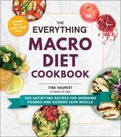 The Everything Macro Diet Cookbook : 300 Satisfying Recipes for Shedding Pounds and Gaining Lean Muscle - Tina Haupert