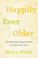 Happily Ever Older - Revolutionary Approaches to Long-Term Care - Moira Welsh