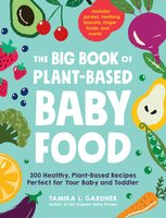 The Big Book of Plant-Based Baby Food: 300 Healthy, Plant-Based Recipes Perfect for Your Baby and Toddler - Tamika L. Gardner