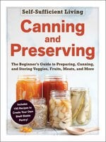 Canning and Preserving : The Beginner's Guide to Preparing, Canning, and Storing Veggies, Fruits, Meats, and More - Adams Media