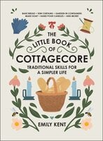 The Little Book of Cottagecore: Traditional Skills for a Simpler Life - Emily Kent