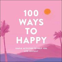 100 Ways to Happy: Simple Activities to Help You Live Joyfully - Adams Media
