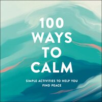 100 Ways to Calm: Simple Activities to Help You Find Peace - Adams Media