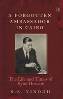 A Forgotten Ambassador in Cairo : The Life and Times of Syud Hossain - N.S. Vinodh
