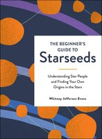 The Beginner's Guide to Starseeds: Understanding Star People and Finding Your Own Origins in the Stars - Whitney Jefferson Evans