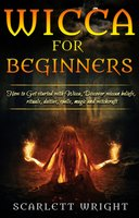 Wicca For Beginners: How To Get started With Wicca, Discover Wiccan Beliefs, Rituals, Deities, Spells, Magic and Witchcraft - Scarlett Wright