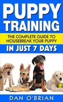 Puppy Training: The Complete Guide To Housebreak Your Puppy in Just 7 Days - Dan O'Brian