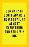 Summary of Scott Adams's How to Fail at Almost Everything and Still Win Big - . IRB Media