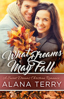 What Dreams May Fall: A Sweet Dreams Christian Romance Book 5 - Alana Terry