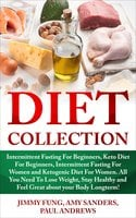 Diet Collection: Intermittent Fasting For Beginners, Keto Diet For Beginners, Intermittent Fasting For Women and Ketogenic Diet For Women. All You Need To Lose Weight, Stay Healthy and Feel Great about your Body Longterm! - Paul Andrews, Amy Sanders, Jimmy Fung