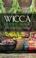 Wicca Herbal Magic - The Ultimate Beginners Guide To Practice correctly the herbal spells and get their benefits while understanding Herbalism Role in Witchcraft - The Wiccan Man