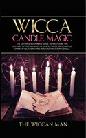 Wicca Candle Magic: The Ultimate Beginner's Guide To Mastering The Element Of Fire Involved In Candle Magic Safely while doing effective rituals and casting strong spells - The Wiccan Man