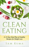 Clean Eating: A 15 Day Meal Plan of Healthy Recipes for Weight Loss - Sam Kuma