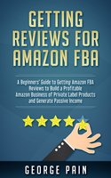 Getting reviews for Amazon FBA: A Beginners' Guide to getting Amazon FBA reviews to build a Profitable Amazon Business of Private Label Products and Generate Passive Income - George Pain