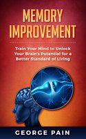 Memory Improvement: Train Your Mind to Unlock Your Brain's Potential for a Better Standard of Living - George Pain