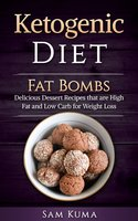 Ketogenic Diet Fat Bombs: Delicious Diet Recipes that are High Fat and Low Carb for Weight Loss - Sam Kuma