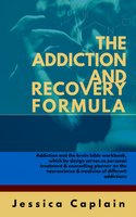 The Addiction and Recovery Formula: Addiction and the brain bible workbook, which by design serves as personal treatment & counselling planner on the neuroscience & medicine of different addictions - Jessica Caplain