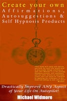Create Your Own Affirmations, Autosuggestions and Self Hypnosis Products - Michael Widmore