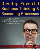 Powerful Business Thinking: How To Choose The Perfect Thinking Styles To Think Smarter,Better,Clearer For Any Situation! - Aiden Sisko