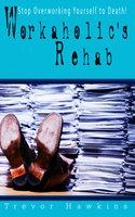 Workaholic's Rehab: Stop Overworking Yourself To Death! - Trevor Hawkins