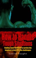 How to Handle Tough Situations : Finding Inner Strength To Survive The Toughest Crisis And Life Challenges - Gabriel Vaughn