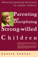 Parenting And Disciplining Strong Willed Children: Advanced Parenting Techniques For Defiant Children! - Suzzie Santos