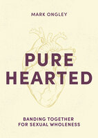Pure Hearted: Banding Together for Sexual Wholeness - Mark Ongley
